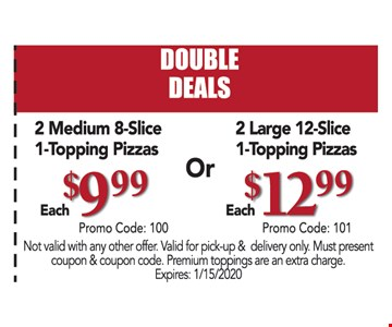 2 Medium 8-Slice 1-Topping Pizzas $9.99 each or 2 Large 12-Slice 1-Topping Pizzas $12.99 each. Not valid with any other offer. Valid for pick-up & delivery only. Must present coupon & coupon code. Premium toppings are an extra charge. Expires:01/15/20