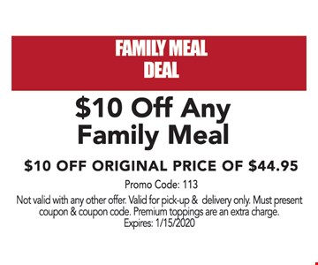 $10 Off any family meal. $10 Off original price of $44.95. Not valid with any other offer. Valid for pick-up & delivery only. Must present coupon & coupon code. Premium toppings are an extra charge. Expires:01/15/20