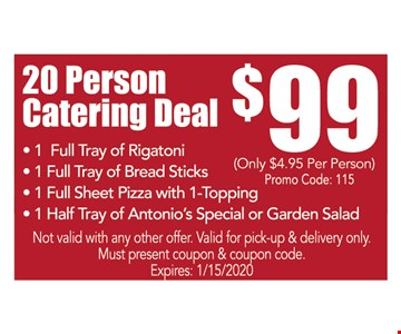 20 person catering deal $99. 1 Full Tray of Rigatoni - 1 Full Tray of Bread Sticks - 1 Full Sheet Pizza with 1-Topping - 1 Half Tray of Antonio's Special or Garden Salad. Not valid with any other offer. Valid for pick-up & delivery only. Must present coupon & coupon code. Expires:01/15/20