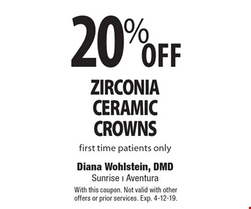 20% off zirconia ceramic crowns. First time patients only. With this coupon. Not valid with other offers or prior services. Exp. 4-12-19.