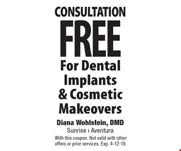 Free Consultation For Dental Implants & Cosmetic Makeovers. With this coupon. Not valid with other offers or prior services. Exp. 4-12-19.
