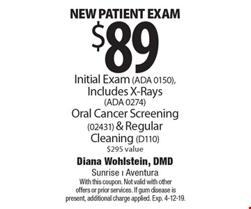 $89 new patient exam Initial Exam (ADA 0150), Includes X-Rays (ADA 0274) Oral Cancer Screening (02431) & Regular Cleaning (D110) $295 value. With this coupon. Not valid with other offers or prior services. If gum disease is present, additional charge applied. Exp. 4-12-19.