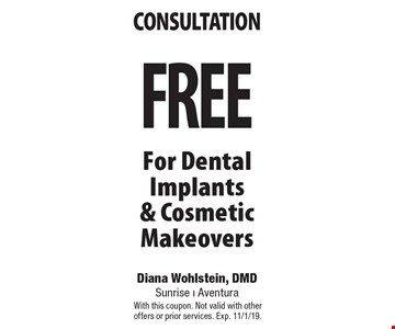 FREE consultation For Dental Implants & Cosmetic Makeovers. With this coupon. Not valid with other offers or prior services. Exp. 11/1/19.