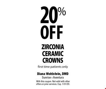 20% Off zirconia ceramic crowns first time patients only. With this coupon. Not valid with other offers or prior services. Exp. 1/31/20.
