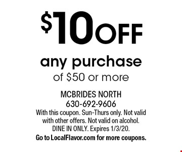 $10 OFF any purchase of $50 or more. With this coupon. Sun-Thurs only. Not valid with other offers. Not valid on alcohol. Dine in only. Expires 1/3/20. Go to LocalFlavor.com for more coupons.