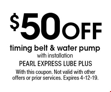 $50 OFF timing belt & water pump with installation. With this coupon. Not valid with other offers or prior services. Expires 4-12-19.