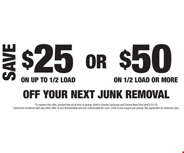 Save $25 off your next junk removal on up to 1/2 load. $50 off your next junk removal on 1/2 load or more. *To redeem this offer, present this ad at time of pickup. Valid in Greater Syracuse and Central New York until 8/31/19. Cannot be combined with any other offer, is non-transferable and non-redeemable for cash. Limit of one coupon per pickup. Not applicable on minimum jobs.