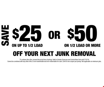 Save $25 off your next junk removal on up to 1/2 load OR $50 off your next junk removal on 1/2 load or more. *To redeem this offer, present this ad at time of pickup. Valid in Greater Syracuse and Central New York until 7/15/19. Cannot be combined with any other offer, is non-transferable and non-redeemable for cash. Limit of one coupon per pickup. Not applicable on minimum jobs.