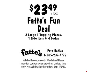 $23.49 + tax Fatte's Fun Deal 2 Large 1-Topping Pizzas,1 Side Item & 4 Sodas. Valid with coupon only. We deliver! Please mention coupon when ordering. Limited time only. Not valid with other offers. Exp. 9/2/19.