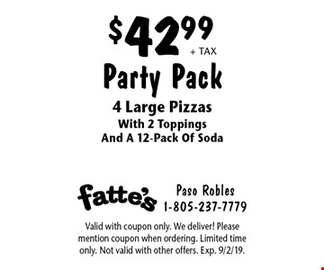 $42.99 + tax Party Pack 4 Large Pizzas With 2 Toppings And A 12-Pack Of Soda. Valid with coupon only. We deliver! Please mention coupon when ordering. Limited time only. Not valid with other offers. Exp. 9/2/19.