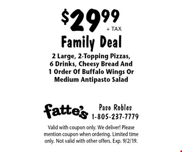 $29.99 + tax Family Deal. 2 Large, 2-Topping Pizzas, 6 Drinks, Cheesy Bread And 1 Order Of Buffalo Wings Or Medium Antipasto Salad. Valid with coupon only. We deliver! Please mention coupon when ordering. Limited time only. Not valid with other offers. Exp. 9/2/19.