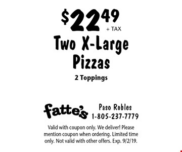 $22.49 + tax Two X-Large Pizzas 2 Toppings. Valid with coupon only. We deliver! Please mention coupon when ordering. Limited time only. Not valid with other offers. Exp. 9/2/19.