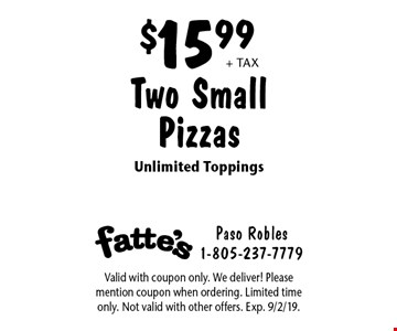 $15.99 + tax Two Small Pizzas. Unlimited Toppings. Valid with coupon only. We deliver! Please mention coupon when ordering. Limited time only. Not valid with other offers. Exp. 9/2/19.