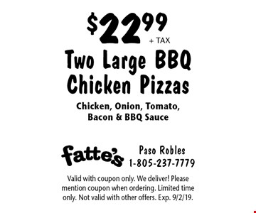 $22.99 + tax Two Large BBQ Chicken Pizzas Chicken, Onion, Tomato, Bacon & BBQ Sauce. Valid with coupon only. We deliver! Please mention coupon when ordering. Limited time only. Not valid with other offers. Exp. 9/2/19.