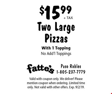 $15.99 + tax Two Large Pizzas With 1 Topping No Add'l Toppings. Valid with coupon only. We deliver! Please mention coupon when ordering. Limited time only. Not valid with other offers. Exp. 9/2/19.