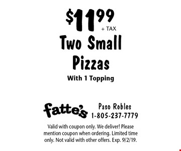 $11.99 + tax Two Small Pizzas With 1 Topping. Valid with coupon only. We deliver! Please mention coupon when ordering. Limited time only. Not valid with other offers. Exp. 9/2/19.