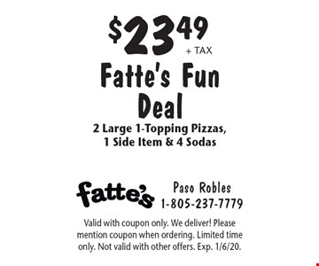 $23.49 + tax Fatte's Fun Deal 2 Large 1-Topping Pizzas, 1 Side Item & 4 Sodas. Valid with coupon only. We deliver! Please mention coupon when ordering. Limited time only. Not valid with other offers. Exp. 1/6/20.