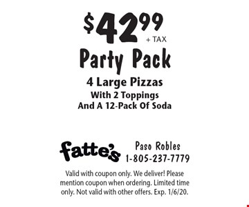 $42.99 + tax Party Pack 4 Large Pizzas With 2 Toppings And A 12-Pack Of Soda. Valid with coupon only. We deliver! Please mention coupon when ordering. Limited time only. Not valid with other offers. Exp. 1/6/20.