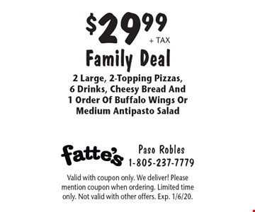 $29.99 + tax Family Deal 2 Large, 2-Topping Pizzas, 6 Drinks, Cheesy Bread And 1 Order Of Buffalo Wings Or Medium Antipasto Salad. Valid with coupon only. We deliver! Please mention coupon when ordering. Limited time only. Not valid with other offers. Exp. 1/6/20.
