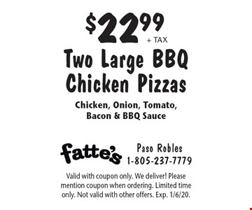 $22.99 + tax Two Large BBQ Chicken Pizzas Chicken, Onion, Tomato, Bacon & BBQ Sauce. Valid with coupon only. We deliver! Please mention coupon when ordering. Limited time only. Not valid with other offers. Exp. 1/6/20.