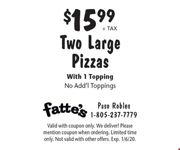 $15.99 + tax Two Large Pizzas With 1 Topping No Add'l Toppings. Valid with coupon only. We deliver! Please mention coupon when ordering. Limited time only. Not valid with other offers. Exp. 1/6/20.