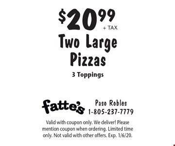 $20.99 + tax Two Large Pizzas 3 Toppings. Valid with coupon only. We deliver! Please mention coupon when ordering. Limited time only. Not valid with other offers. Exp. 1/6/20.