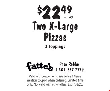 $22.49 + tax Two X-Large Pizzas 2 Toppings. Valid with coupon only. We deliver! Please mention coupon when ordering. Limited time only. Not valid with other offers. Exp. 1/6/20.