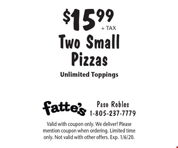 $15.99 + tax Two Small Pizzas Unlimited Toppings. Valid with coupon only. We deliver! Please mention coupon when ordering. Limited time only. Not valid with other offers. Exp. 1/6/20.
