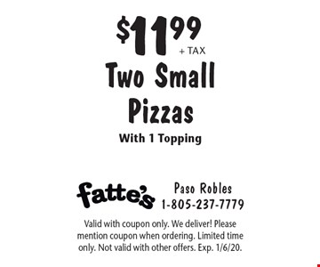 $11.99 + tax Two Small Pizzas With 1 Topping. Valid with coupon only. We deliver! Please mention coupon when ordering. Limited time only. Not valid with other offers. Exp. 1/6/20.