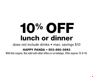 10% OFF lunch or dinner does not include drinks - max. savings $10. With this coupon. Not valid with other offers or on holidays. Offer expires 12-6-19.