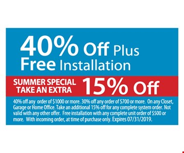 40% Off Plus Free Installation. Summer special take an extra 15% off. 40% off any order of $1000 or more. 30% off any order of $700 or more. On any Closet, Garage or Home Office. Take an additional 15% off for any complete system order. Not valid with any other offer. Free installation with any complete unit order of $500 or more. With incoming order, at time of purchase only. Expires07/31/19