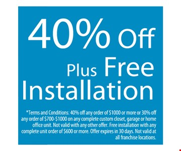 40% off plus free installation. Terms and Conditions: 40% off any order of $1000 or more or 30% off any order of $700-$1000 on any complete custom closet, garage or home office unit. Not valid with any other offer. Free installation with any complete unit order of $600 or more. Offer expires in 30 days. Not valid at all franchise locations.