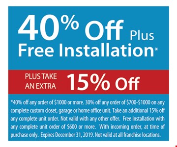 40% Off Plus Free Installation* PLUS TAKE AN EXTRA 15% Off *40% off any order of $1000 or more. 30% off any order of $700-$1000 on any complete custom closet, garage or home office unit. Take an additional 15% off any complete unit order. Not valid with any other offer. Free installation with any complete unit order of $600 or more. With incoming order, at time of purchase only. Expires 12/31/19. Not valid at all franchise locations.