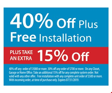 40% off plus free installation. Plus take an extra 15% off. 40% off any order of $1000 or more. 30% off any order of $700 or more. On any Closet, Garage or Home Office. Take an additional 15% off for any complete system order. Not valid with any other offer. Free installation with any complete unit order of $500 or more. With incoming order, at time of purchase only. Expires 07/31/2019.