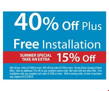 40% OFF PLUS FREE INSTALLATION.  SUMMER SPECIAL TAKE AN EXTRA 15% OFF 40% off any order of $1000 or more. 30% off any order of $700 or more. On any Closet, Garage or Home Office. Take an additional 15% off on any complete system order. Not valid with any other offer. Free installation with any complete unit order of $500 or more. With incoming order, at time of purchase only. Expires 07/31/2019.