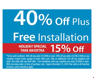 40% Off Plus Free Installation. Holiday special take an extra 15% off. *Terms and Conditions: 40% off any order of $1000 or more. 30% off any order of $700-$1000 on any complete custom closet, garage or home office unit. Take an additional 15% off any complete unit order. Not valid with any other offer. Free installation with any complete unit order of $600 or more. With incoming order, at time of purchase only. Expires12/31/19. Not valid at all franchise locations, some restrictions apply.