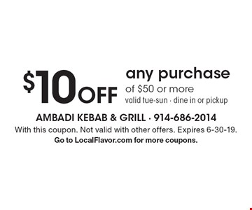 $10 Off any purchase of $50 or more. Valid Tue-Sun. Dine in or pickup. With this coupon. Not valid with other offers. Expires 6-30-19. Go to LocalFlavor.com for more coupons.