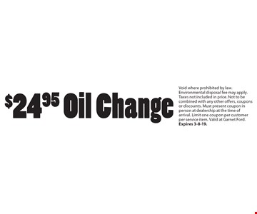 $24.95 Oil Change. Void where prohibited by law. Environmental disposal fee may apply. Taxes not included in price. Not to be combined with any other offers, coupons or discounts. Must present coupon in person at dealership at the time of arrival. Limit one coupon per customer per service item. Valid at Garnet Ford. Expires 3-8-19.
