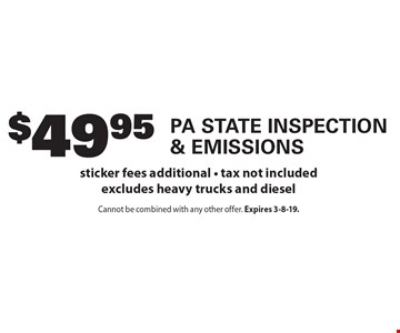 $49.95 PA State Inspection & Emissions. Sticker fees additional. Tax not included. Excludes heavy trucks and diesel. Cannot be combined with any other offer. Expires 3-8-19.