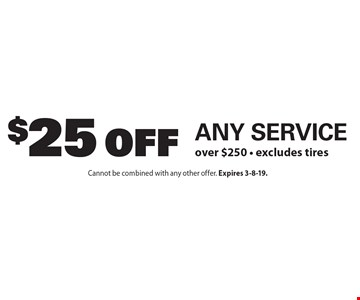$25 Off Any Service over $250. Excludes tires. Cannot be combined with any other offer. Expires 3-8-19.