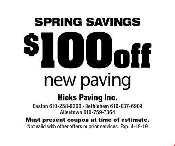 Spring Savings! $100 off new paving. Must present coupon at time of estimate. Not valid with other offers or prior services. Exp. 4-19-19.