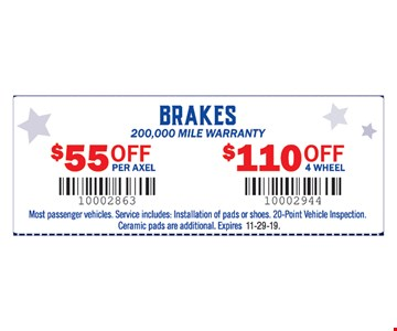 Brakes 200,000 mile warranty. $55 off per axel, $110 off 4 wheel. Most passenger vehicles. Service includes: lnstallation of pads or shoes. 20-Point Vehicle Inspection. Ceramic pads are additional.11-29-19.