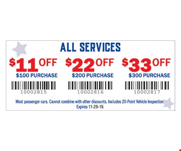 All services: $11 off $100 purchase, $22 off $200 purchase, $33 off $300 purchase. Most passenger cars. Cannot combine with other discounts. Includes 20-Point Vehicle Inspection..11-29-19.