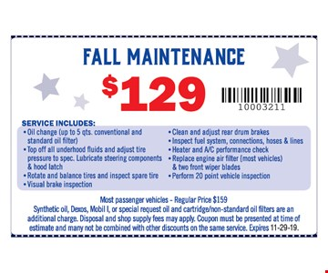 Fall maintenance $129. Service includes: Oil change (up to 5 qts. conventional and standard oil filter), top off all underhood fluids and adjust tire, pressure to spec., Lubricate steering components & hood latch, rotate and balance tires and inspect spare tire, visual brake inspection, Clean and adjust rear drum brakes, inspect fuel system, connections, hoses & lines, heater and A/C performance check, replace engine air filter {most vehicles & two front wiper blades, perform 20 point vehicle inspection.Most passenger vehicles - Regular Price $159 Synthetic oil, Dexos, Mobil I, or special request oil and cartridge/non-standard oil filters are an additional charge. Disposal and shop supply fees may apply. Coupon must be presented at time of estimate and many not be combined with other discounts on the same service.11-29-19.