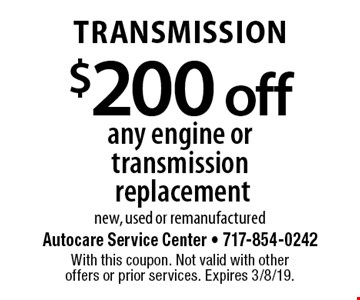 Transmission $200 off any engine or transmission replacement, new, used or remanufactured. With this coupon. Not valid with other offers or prior services. Expires 3/8/19.