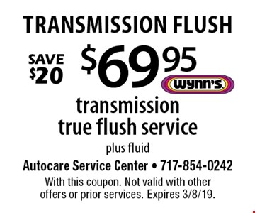 Transmission Flush $69.95 transmission, true flush service plus fluid Save $20. With this coupon. Not valid with other offers or prior services. Expires 3/8/19.