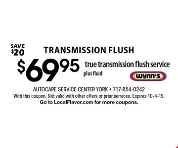 Transmission Flush $69.95 true transmission flush service, plus fluid. Save $20. With this coupon. Not valid with other offers or prior services. Expires 10-4-19. Go to LocalFlavor.com for more coupons.