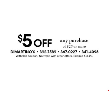 $5 Off any purchase of $25 or more. With this coupon. Not valid with other offers. Expires 1-3-20.