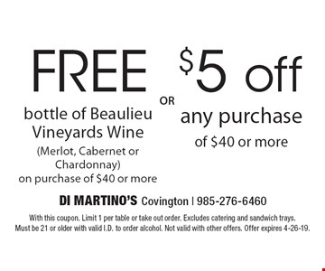 FREE bottle of Beaulieu Vineyards Wine (Merlot, Cabernet or Chardonnay) on purchase of $40 or more OR $5 off any purchase of $40 or more. With this coupon. Limit 1 per table or take out order. Excludes catering and sandwich trays. Must be 21 or older with valid I.D. to order alcohol. Not valid with other offers. Offer expires 4-26-19.
