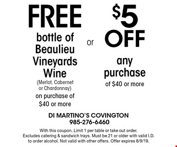 Free bottle of Beaulieu Vineyards Wine (Merlot, Cabernet or Chardonnay) on purchase of $40 or more. Or $5 Off any purchase of $40 or more. With this coupon. Limit 1 per table or take out order. Excludes catering & sandwich trays. Must be 21 or older with valid I.D. to order alcohol. Not valid with other offers. Offer expires 8/9/19.